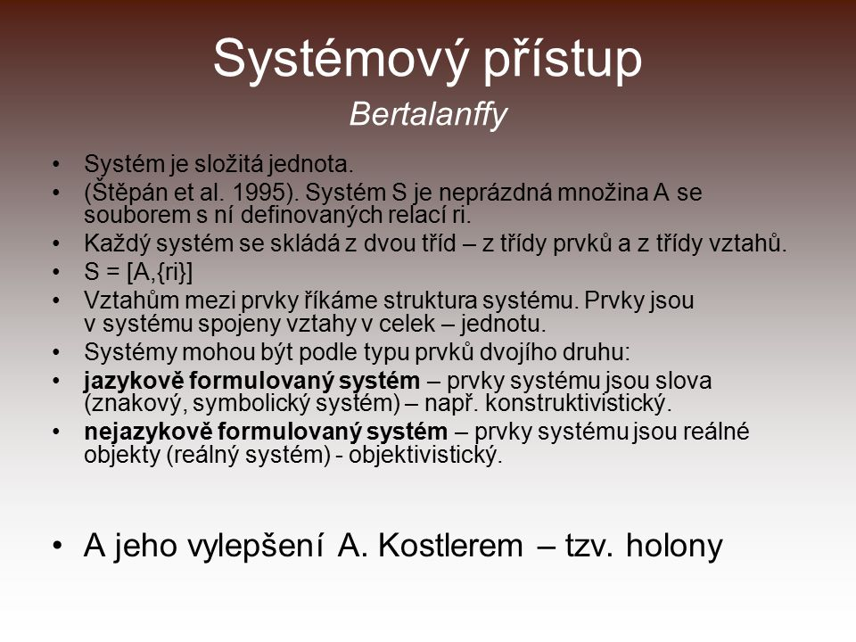 Systémový přístup Bertalanffy Systém je složitá jednota. (Štěpán et al. 1995). Systém S je neprázdná množina A se souborem s ní definovaných relací ri