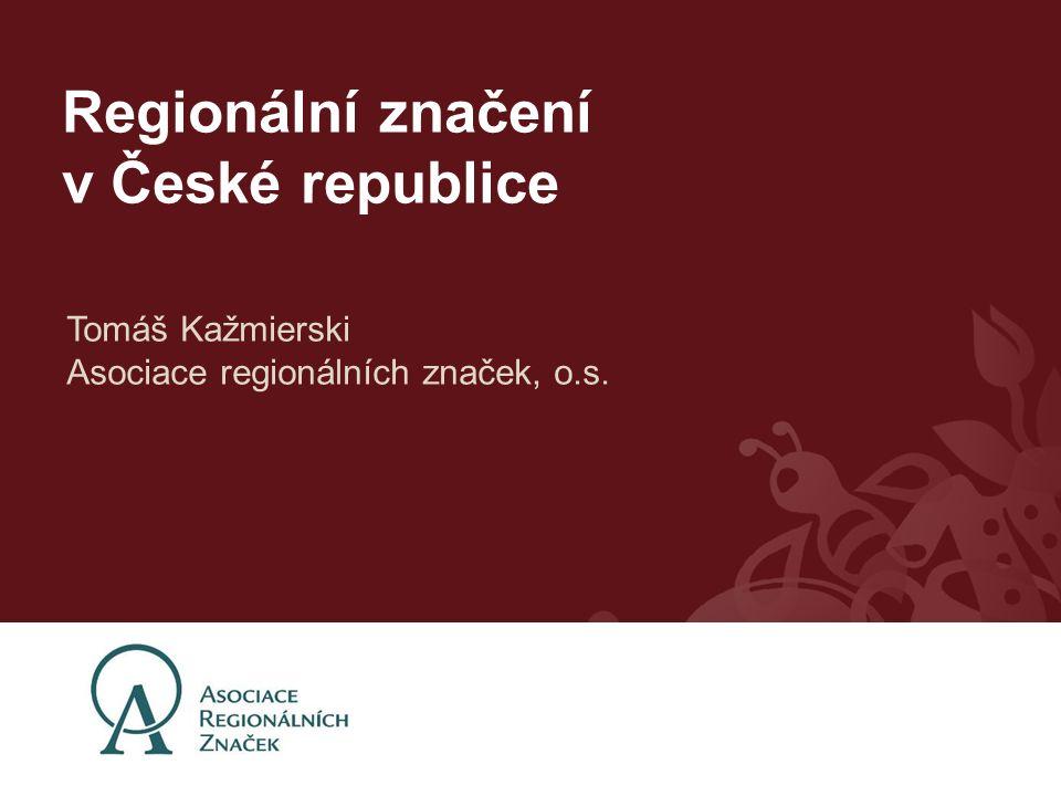 Regionální značení v České republice Tomáš Kažmierski Asociace regionálních značek, o.s.