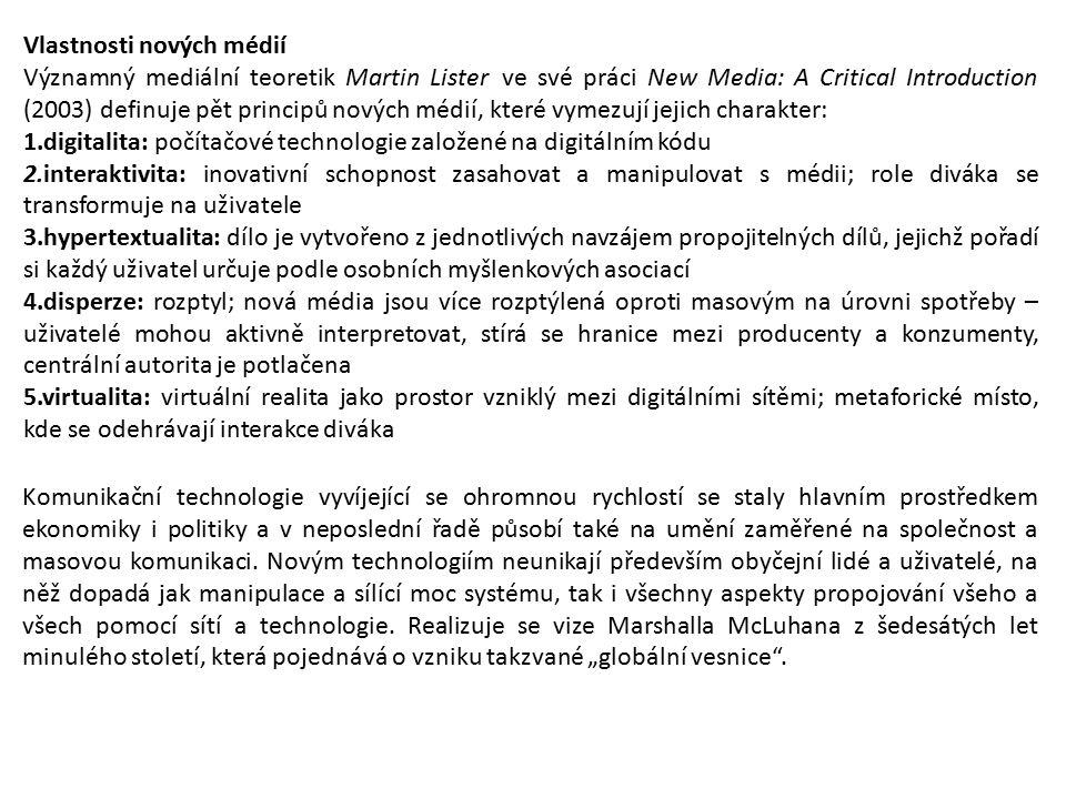 Vlastnosti nových médií Významný mediální teoretik Martin Lister ve své práci New Media: A Critical Introduction (2003) definuje pět principů nových médií, které vymezují jejich charakter: 1.digitalita: počítačové technologie založené na digitálním kódu 2.interaktivita: inovativní schopnost zasahovat a manipulovat s médii; role diváka se transformuje na uživatele 3.hypertextualita: dílo je vytvořeno z jednotlivých navzájem propojitelných dílů, jejichž pořadí si každý uživatel určuje podle osobních myšlenkových asociací 4.disperze: rozptyl; nová média jsou více rozptýlená oproti masovým na úrovni spotřeby – uživatelé mohou aktivně interpretovat, stírá se hranice mezi producenty a konzumenty, centrální autorita je potlačena 5.virtualita: virtuální realita jako prostor vzniklý mezi digitálními sítěmi; metaforické místo, kde se odehrávají interakce diváka Komunikační technologie vyvíjející se ohromnou rychlostí se staly hlavním prostředkem ekonomiky i politiky a v neposlední řadě působí také na umění zaměřené na společnost a masovou komunikaci.