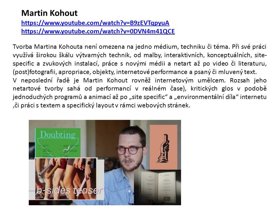 Martin Kohout https://www.youtube.com/watch?v=B9zEVTqpyuA https://www.youtube.com/watch?v=0DVN4m41QCE Tvorba Martina Kohouta není omezena na jedno médium, techniku či téma.
