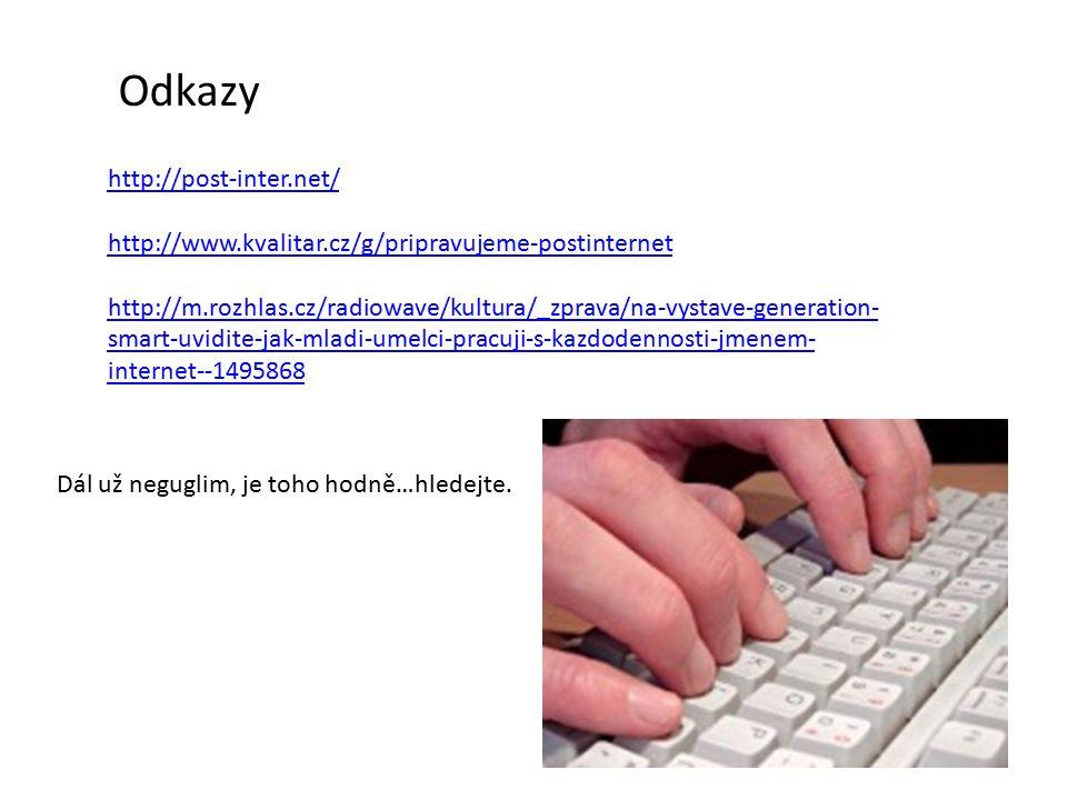 Odkazy http://post-inter.net/ http://www.kvalitar.cz/g/pripravujeme-postinternet http://m.rozhlas.cz/radiowave/kultura/_zprava/na-vystave-generation- smart-uvidite-jak-mladi-umelci-pracuji-s-kazdodennosti-jmenem- internet--1495868 Dál už neguglim, je toho hodně…hledejte.