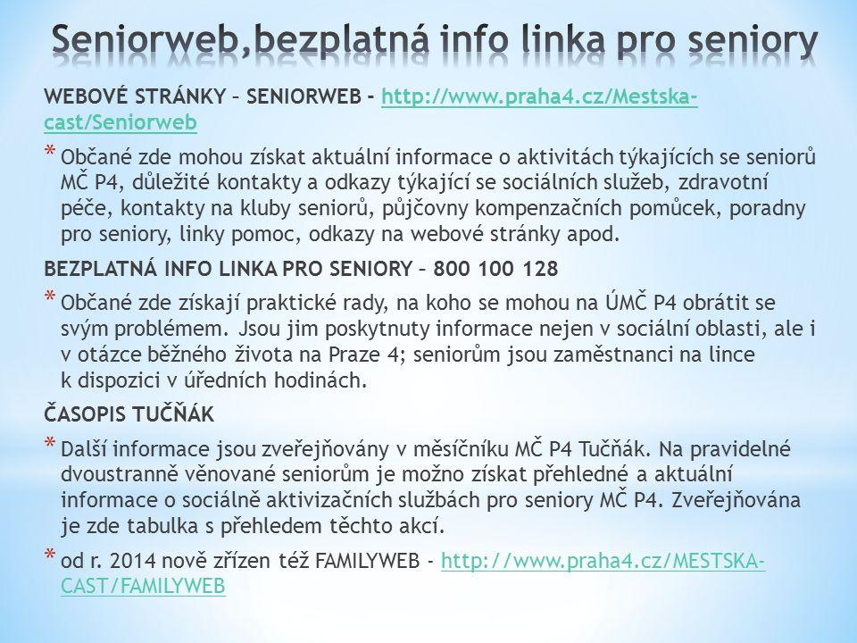 WEBOVÉ STRÁNKY – SENIORWEB - http://www.praha4.cz/Mestska- cast/Seniorwebhttp://www.praha4.cz/Mestska- cast/Seniorweb * Občané zde mohou získat aktuální informace o aktivitách týkajících se seniorů MČ P4, důležité kontakty a odkazy týkající se sociálních služeb, zdravotní péče, kontakty na kluby seniorů, půjčovny kompenzačních pomůcek, poradny pro seniory, linky pomoc, odkazy na webové stránky apod.