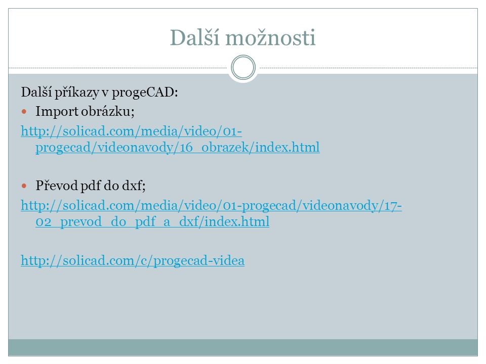 Další možnosti Další příkazy v progeCAD: Import obrázku; http://solicad.com/media/video/01- progecad/videonavody/16_obrazek/index.html Převod pdf do dxf; http://solicad.com/media/video/01-progecad/videonavody/17- 02_prevod_do_pdf_a_dxf/index.html http://solicad.com/c/progecad-videa