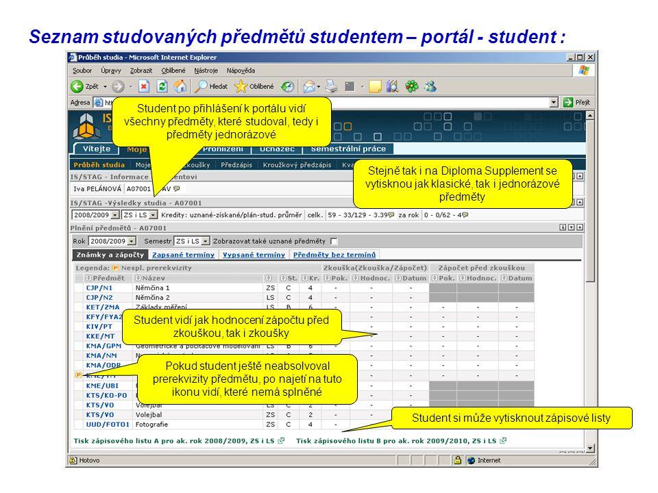 Seznam studovaných předmětů studentem – portál - student : Student po přihlášení k portálu vidí všechny předměty, které studoval, tedy i předměty jednorázové Stejně tak i na Diploma Supplement se vytisknou jak klasické, tak i jednorázové předměty Student vidí jak hodnocení zápočtu před zkouškou, tak i zkoušky Pokud student ještě neabsolvoval prerekvizity předmětu, po najetí na tuto ikonu vidí, které nemá splněné Student si může vytisknout zápisové listy