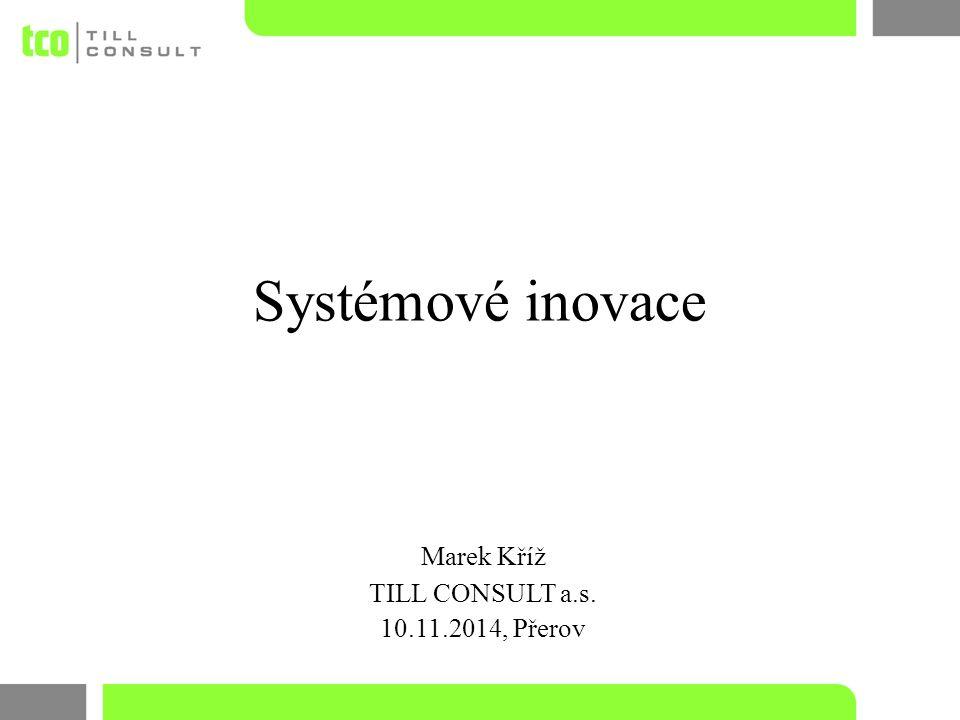 Systémové inovace Marek Kříž TILL CONSULT a.s. 10.11.2014, Přerov