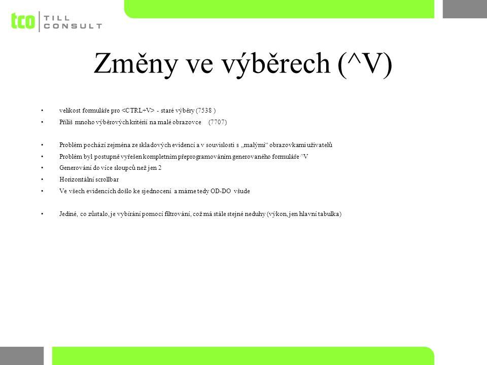 """Změny ve výběrech (^V) velikost formuláře pro - staré výběry (7538 ) Příliš mnoho výběrových kritérií na malé obrazovce(7707) Problém pochází zejména ze skladových evidencí a v souvislosti s """"malými obrazovkami uživatelů Problém byl postupně vyřešen kompletním přeprogramováním generovaného formuláře ^V Generování do více sloupců než jen 2 Horizontální scrollbar Ve všech evidencích došlo ke sjednocení a máme tedy OD-DO všude Jediné, co zůstalo, je vybírání pomocí filtrování, což má stále stejné neduhy (výkon, jen hlavní tabulka)"""
