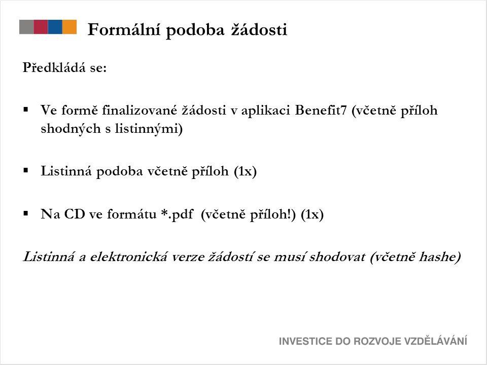 Formální podoba žádosti Předkládá se:  Ve formě finalizované žádosti v aplikaci Benefit7 (včetně příloh shodných s listinnými)  Listinná podoba včetně příloh (1x)  Na CD ve formátu *.pdf (včetně příloh!) (1x) Listinná a elektronická verze žádostí se musí shodovat (včetně hashe)