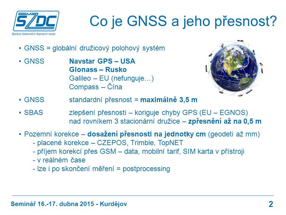 GNSS = globální družicový polohový systém GNSS Navstar GPS – USA Glonass – Rusko Galileo – EU (nefunguje…) Compass – Čína GNSS standardní přesnost = maximálně 3,5 m SBAS zlepšení přesnosti – koriguje chyby GPS (EU – EGNOS) nad rovníkem 3 stacionární družice – zpřesnění až na 0,5 m Pozemní korekce – dosažení přesnosti na jednotky cm (geodeti až mm) - placené korekce – CZEPOS, Trimble, TopNET - příjem korekcí přes GSM – data, mobilní tarif, SIM karta v přístroji - v reálném čase - lze i po skončení měření = postprocessing Seminář 16.-17.