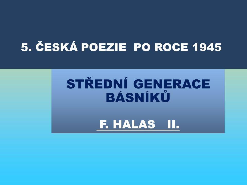 STŘEDNÍ GENERACE BÁSNÍKŮ F. HALAS II. 5. ČESKÁ POEZIE PO ROCE 1945