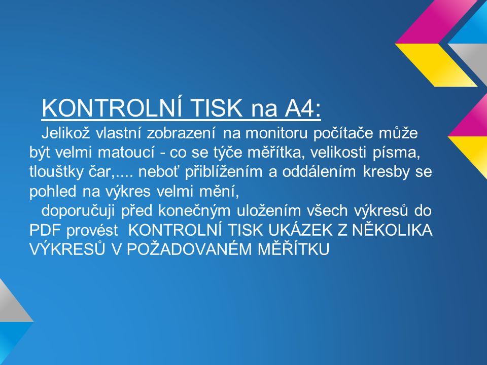 KONTROLNÍ TISK na A4: Jelikož vlastní zobrazení na monitoru počítače může být velmi matoucí - co se týče měřítka, velikosti písma, tlouštky čar,.... n