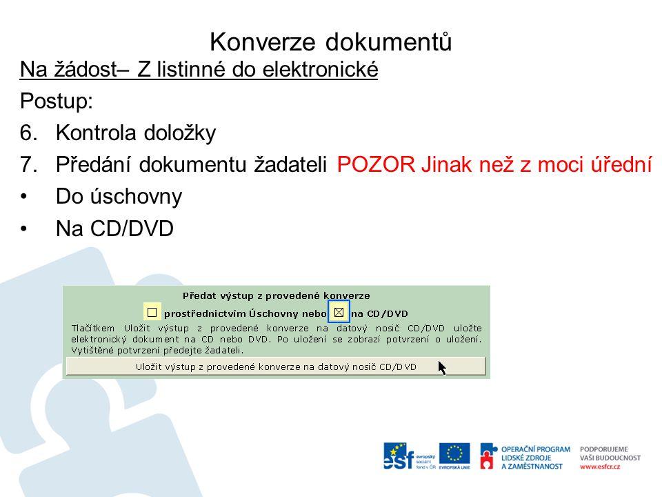 Konverze dokumentů Na žádost– Z listinné do elektronické Postup: 6.Kontrola doložky 7.Předání dokumentu žadateli POZOR Jinak než z moci úřední Do úschovny Na CD/DVD