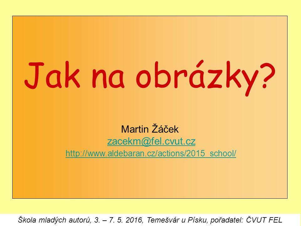 Jak na obrázky? Martin Žáček zacekm@fel.cvut.cz http://www.aldebaran.cz/actions/2015_school/zacekm@fel.cvut.czhttp://www.aldebaran.cz/actions/2015_sch