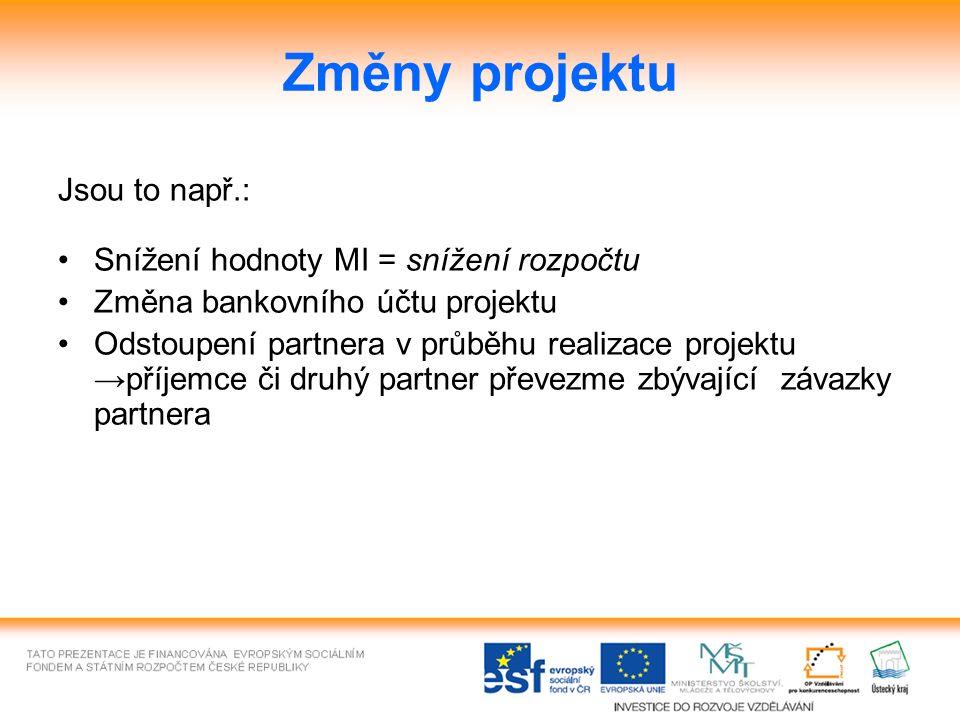 Změny projektu Jsou to např.: Snížení hodnoty MI = snížení rozpočtu Změna bankovního účtu projektu Odstoupení partnera v průběhu realizace projektu →příjemce či druhý partner převezme zbývající závazky partnera