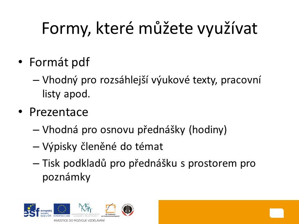 Formy, které můžete využívat Formát pdf – Vhodný pro rozsáhlejší výukové texty, pracovní listy apod. Prezentace – Vhodná pro osnovu přednášky (hodiny)