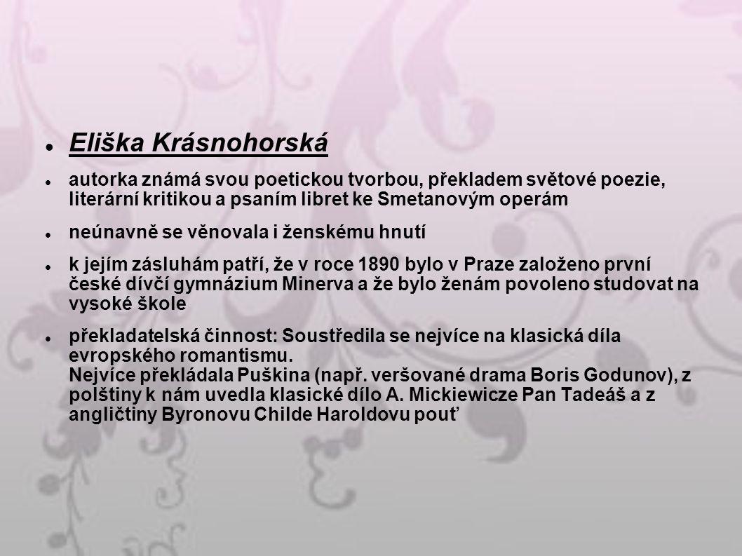 Eliška Krásnohorská autorka známá svou poetickou tvorbou, překladem světové poezie, literární kritikou a psaním libret ke Smetanovým operám neúnavně se věnovala i ženskému hnutí k jejím zásluhám patří, že v roce 1890 bylo v Praze založeno první české dívčí gymnázium Minerva a že bylo ženám povoleno studovat na vysoké škole překladatelská činnost: Soustředila se nejvíce na klasická díla evropského romantismu.