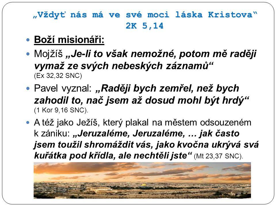 """""""Vždyť nás má ve své moci láska Kristova 2K 5,14 Boží misionáři: Mojžíš """"Je-li to však nemožné, potom mě raději vymaž ze svých nebeských záznamů (Ex 32,32 SNC) Pavel vyznal: """"Raději bych zemřel, než bych zahodil to, nač jsem až dosud mohl být hrdý (1 Kor 9,16 SNC)."""