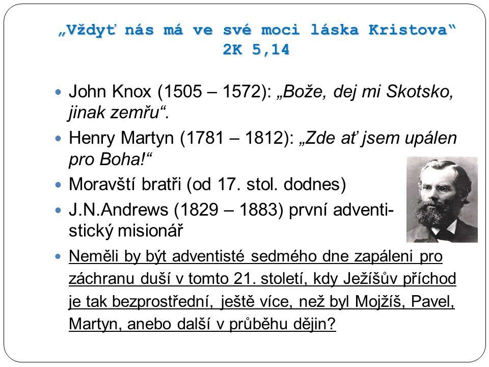 """""""Vždyť nás má ve své moci láska Kristova"""" 2K 5,14 John Knox (1505 – 1572): """"Bože, dej mi Skotsko, jinak zemřu"""". Henry Martyn (1781 – 1812): """"Zde ať js"""