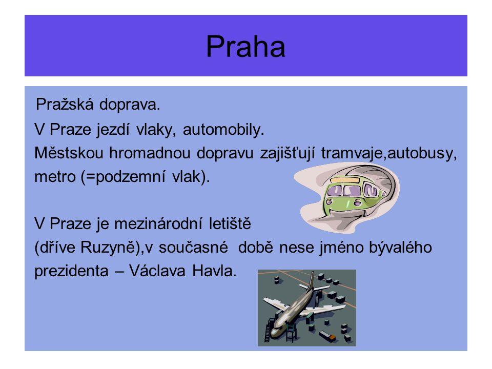 Pražská doprava. V Praze jezdí vlaky, automobily. Městskou hromadnou dopravu zajišťují tramvaje,autobusy, metro (=podzemní vlak). V Praze je mezinárod