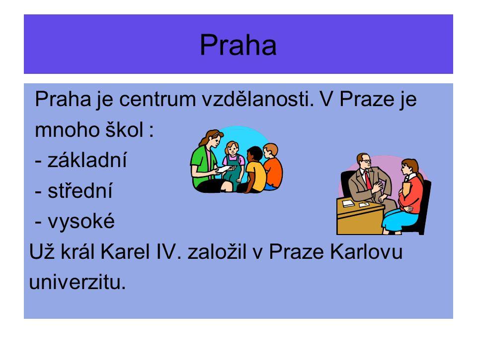 Praha je centrum vzdělanosti. V Praze je mnoho škol : - základní - střední - vysoké Už král Karel IV. založil v Praze Karlovu univerzitu. Praha