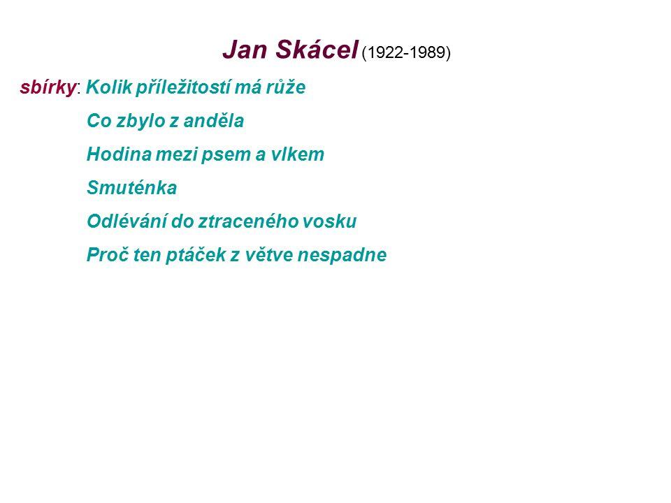 Jan Skácel (1922-1989) sbírky: Kolik příležitostí má růže Co zbylo z anděla Hodina mezi psem a vlkem Smuténka Odlévání do ztraceného vosku Proč ten ptáček z větve nespadne