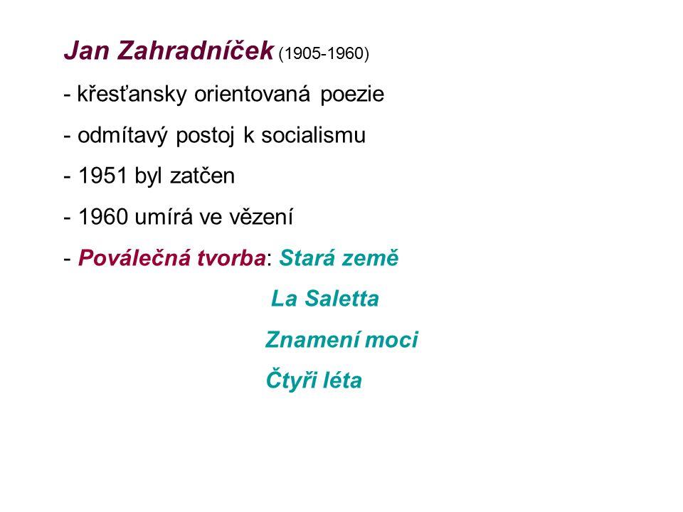 Jan Zahradníček (1905-1960) - křesťansky orientovaná poezie - odmítavý postoj k socialismu - 1951 byl zatčen - 1960 umírá ve vězení - Poválečná tvorba