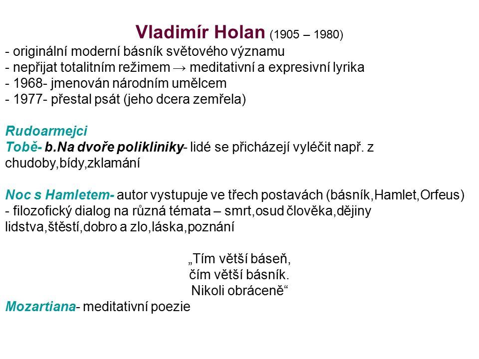 Vladimír Holan (1905 – 1980) - originální moderní básník světového významu - nepřijat totalitním režimem → meditativní a expresivní lyrika - 1968- jme