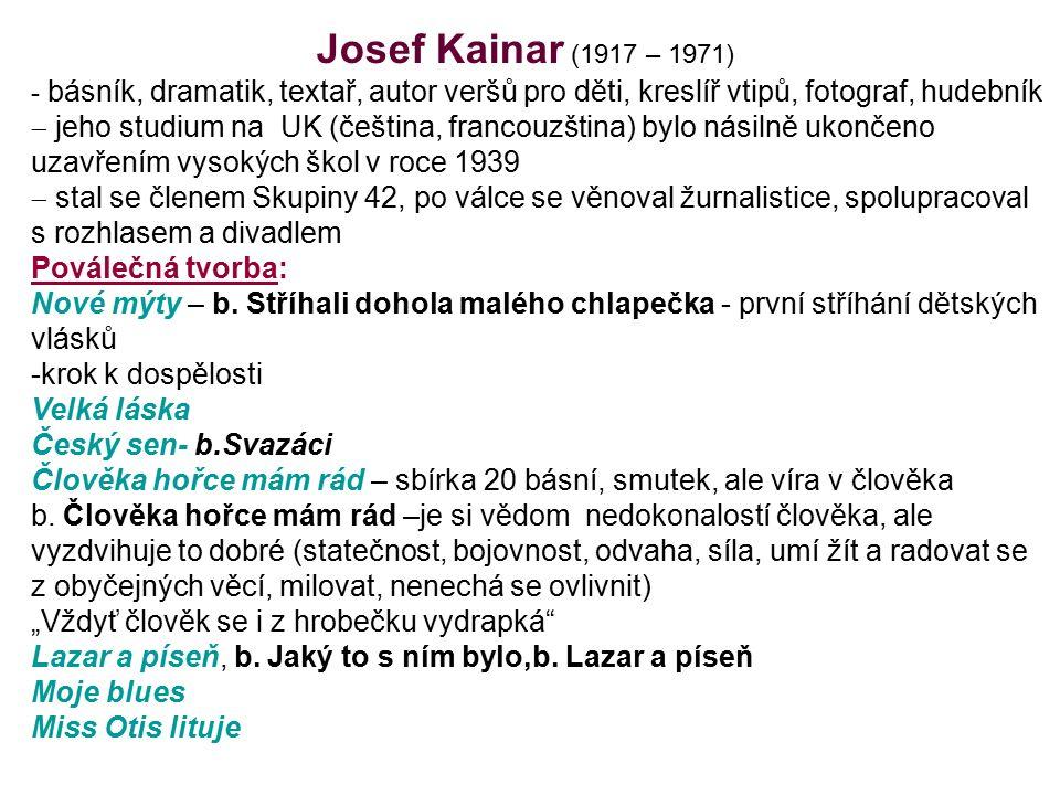 Josef Kainar (1917 – 1971) - básník, dramatik, textař, autor veršů pro děti, kreslíř vtipů, fotograf, hudebník  jeho studium na UK (čeština, francouzština) bylo násilně ukončeno uzavřením vysokých škol v roce 1939  stal se členem Skupiny 42, po válce se věnoval žurnalistice, spolupracoval s rozhlasem a divadlem Poválečná tvorba: Nové mýty – b.