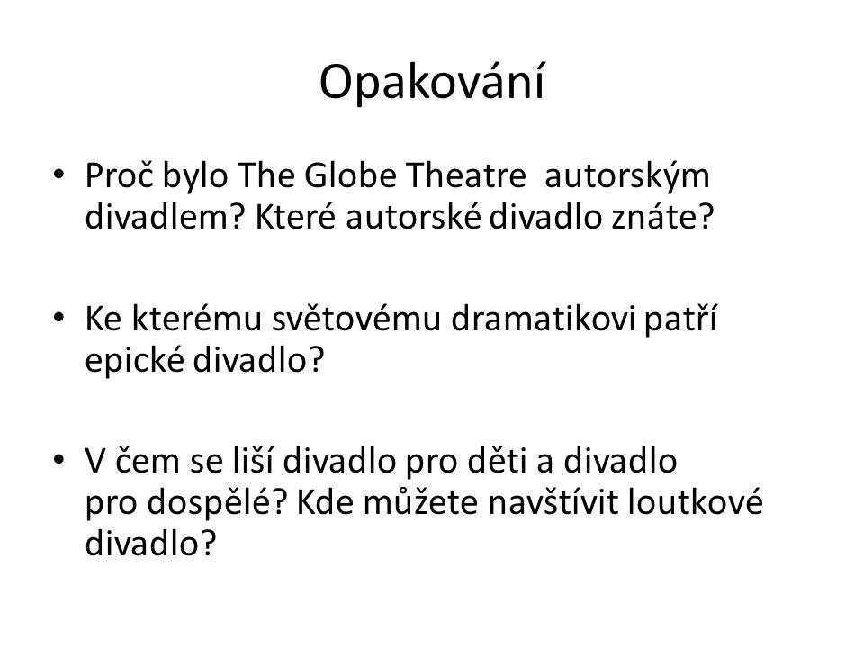 Opakování Proč bylo The Globe Theatre autorským divadlem? Které autorské divadlo znáte? Ke kterému světovému dramatikovi patří epické divadlo? V čem s