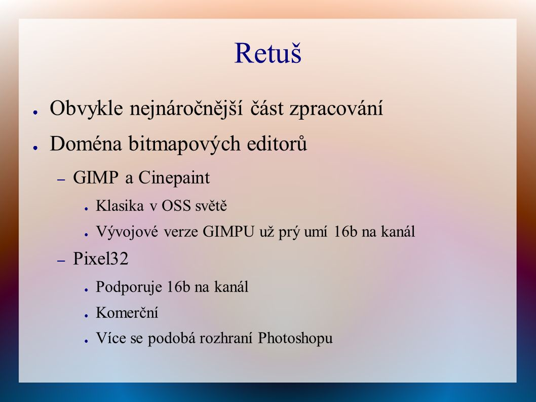 Retuš ● Obvykle nejnáročnější část zpracování ● Doména bitmapových editorů – GIMP a Cinepaint ● Klasika v OSS světě ● Vývojové verze GIMPU už prý umí 16b na kanál – Pixel32 ● Podporuje 16b na kanál ● Komerční ● Více se podobá rozhraní Photoshopu