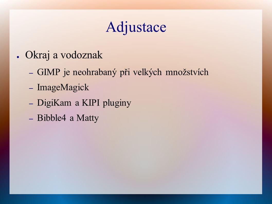 Adjustace ● Okraj a vodoznak – GIMP je neohrabaný při velkých množstvích – ImageMagick – DigiKam a KIPI pluginy – Bibble4 a Matty