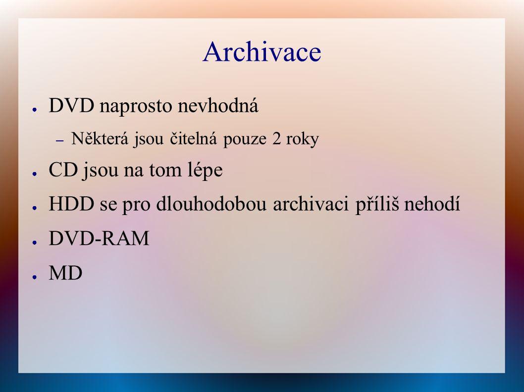 Archivace ● DVD naprosto nevhodná – Některá jsou čitelná pouze 2 roky ● CD jsou na tom lépe ● HDD se pro dlouhodobou archivaci příliš nehodí ● DVD-RAM ● MD