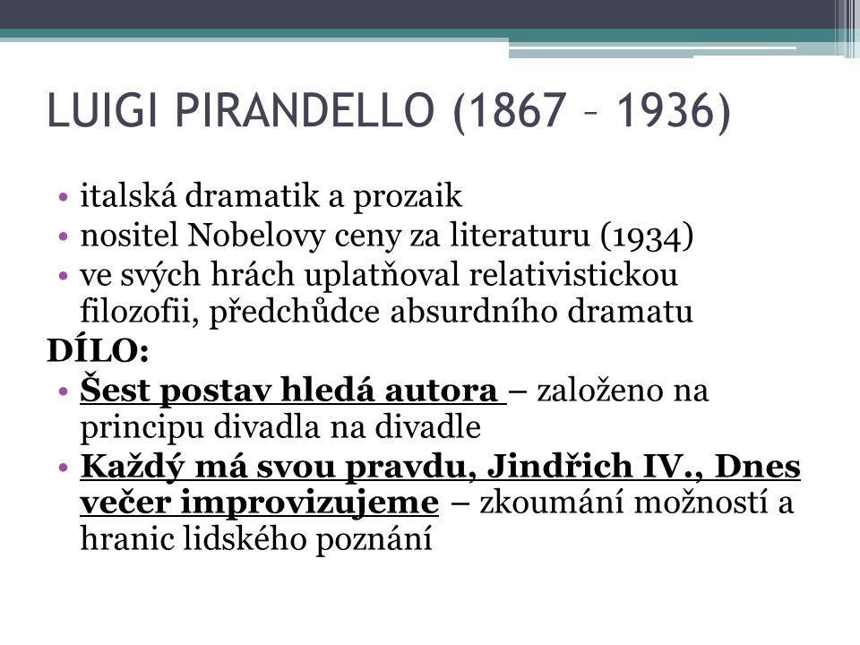 LUIGI PIRANDELLO (1867 – 1936) italská dramatik a prozaik nositel Nobelovy ceny za literaturu (1934) ve svých hrách uplatňoval relativistickou filozofii, předchůdce absurdního dramatu DÍLO: Šest postav hledá autora – založeno na principu divadla na divadle Každý má svou pravdu, Jindřich IV., Dnes večer improvizujeme – zkoumání možností a hranic lidského poznání