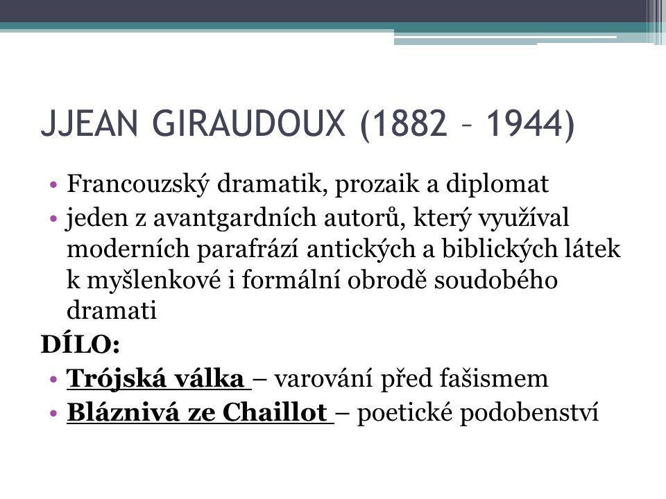 JJEAN GIRAUDOUX (1882 – 1944) Francouzský dramatik, prozaik a diplomat jeden z avantgardních autorů, který využíval moderních parafrází antických a biblických látek k myšlenkové i formální obrodě soudobého dramati DÍLO: Trójská válka – varování před fašismem Bláznivá ze Chaillot – poetické podobenství