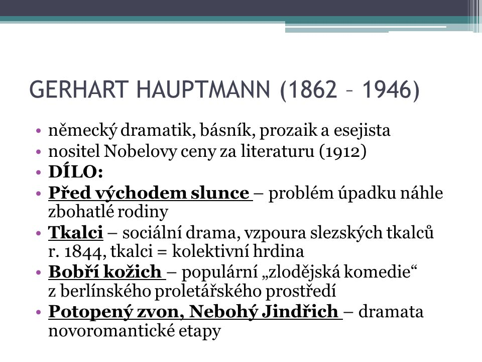 GERHART HAUPTMANN (1862 – 1946) německý dramatik, básník, prozaik a esejista nositel Nobelovy ceny za literaturu (1912) DÍLO: Před východem slunce – problém úpadku náhle zbohatlé rodiny Tkalci – sociální drama, vzpoura slezských tkalců r.