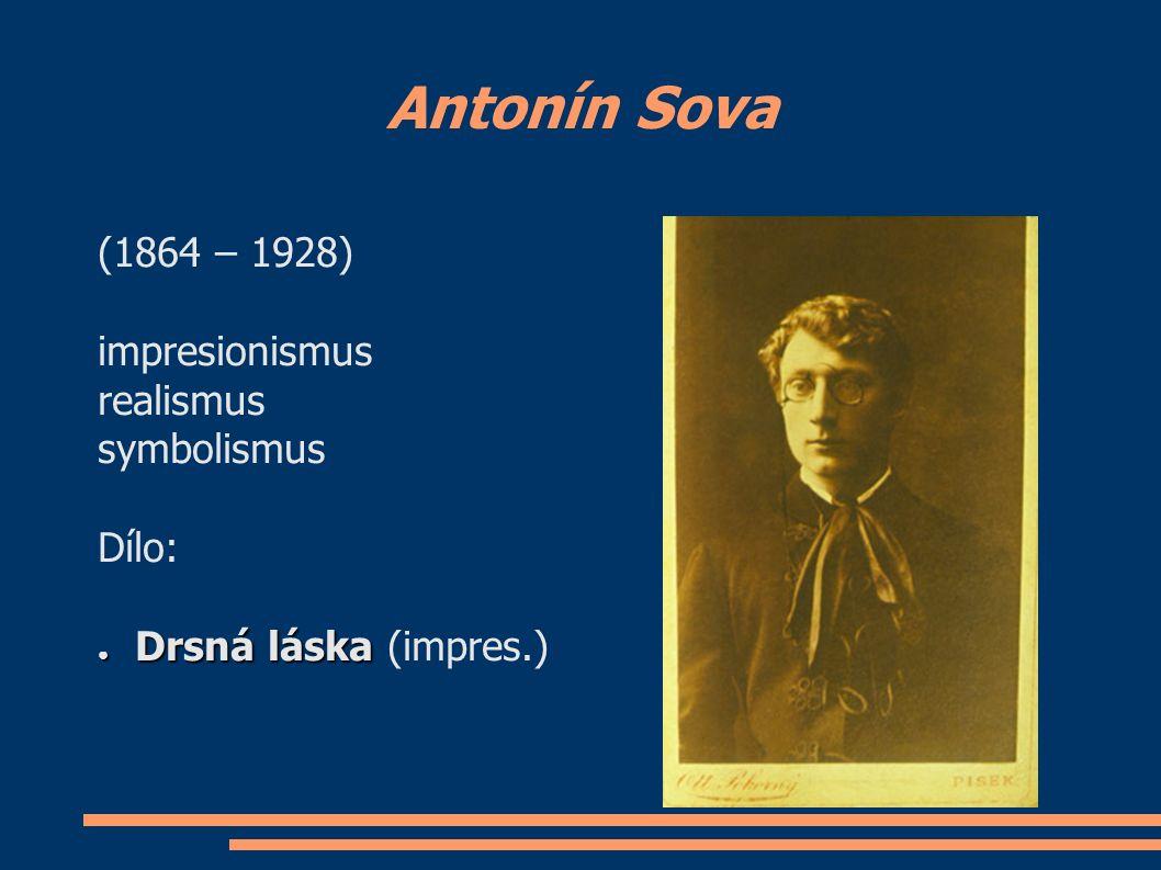Antonín Sova (1864 – 1928) impresionismus realismus symbolismus Dílo: ● Drsná láska ● Drsná láska (impres.)
