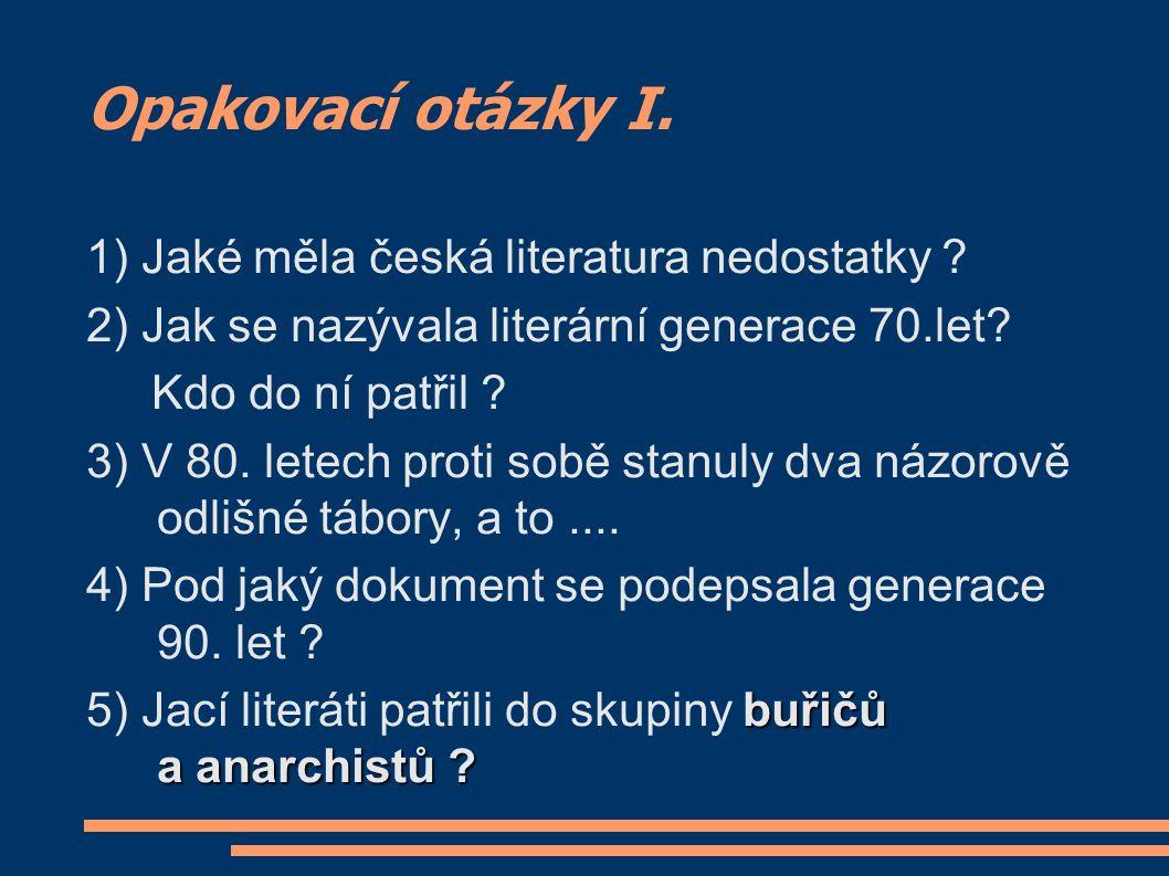 Opakovací otázky I. 1) Jaké měla česká literatura nedostatky ? 2) Jak se nazývala literární generace 70.let? Kdo do ní patřil ? 3) V 80. letech proti