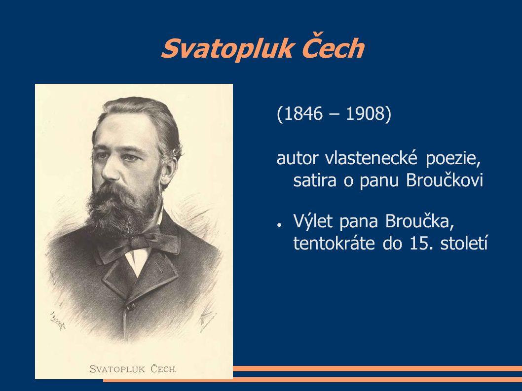 Svatopluk Čech (1846 – 1908) autor vlastenecké poezie, satira o panu Broučkovi ● Výlet pana Broučka, tentokráte do 15. století