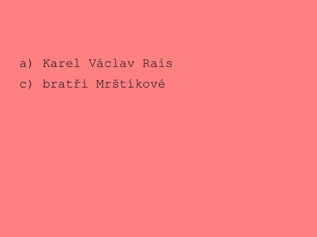 a) Karel Václav Rais c) bratři Mrštíkové
