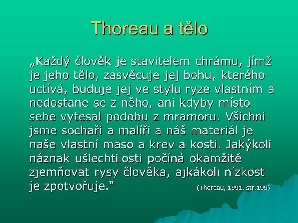 """Thoreau a tělo """"Každý člověk je stavitelem chrámu, jímž je jeho tělo, zasvěcuje jej bohu, kterého uctívá, buduje jej ve stylu ryze vlastním a nedostane se z něho, ani kdyby místo sebe vytesal podobu z mramoru."""