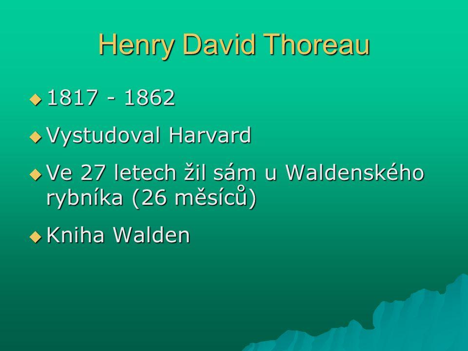 Henry David Thoreau  1817 - 1862  Vystudoval Harvard  Ve 27 letech žil sám u Waldenského rybníka (26 měsíců)  Kniha Walden