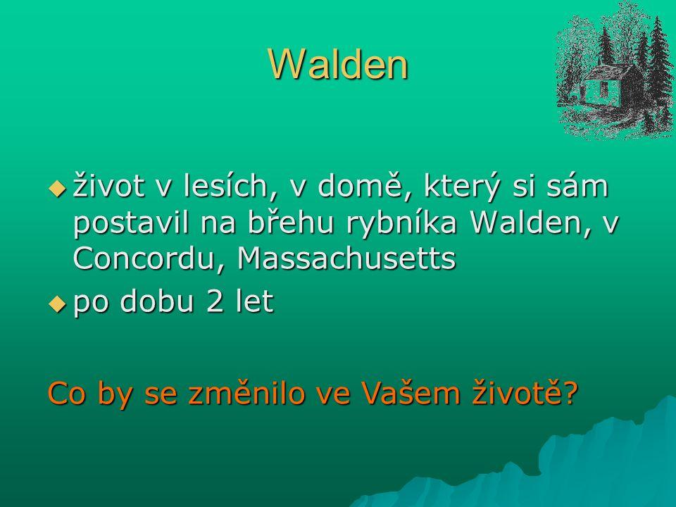 Walden  život v lesích, v domě, který si sám postavil na břehu rybníka Walden, v Concordu, Massachusetts  po dobu 2 let Co by se změnilo ve Vašem životě
