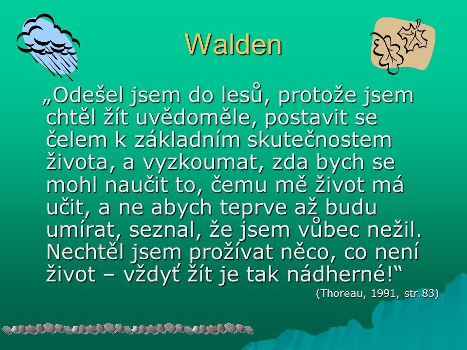 """Walden """"Odešel jsem do lesů, protože jsem chtěl žít uvědoměle, postavit se čelem k základním skutečnostem života, a vyzkoumat, zda bych se mohl naučit to, čemu mě život má učit, a ne abych teprve až budu umírat, seznal, že jsem vůbec nežil."""
