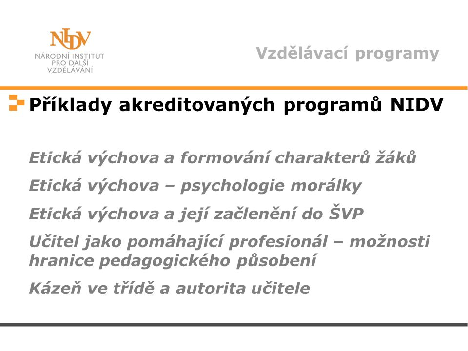 Vzdělávací programy Příklady akreditovaných programů NIDV Etická výchova a formování charakterů žáků Etická výchova – psychologie morálky Etická výchova a její začlenění do ŠVP Učitel jako pomáhající profesionál – možnosti hranice pedagogického působení Kázeň ve třídě a autorita učitele