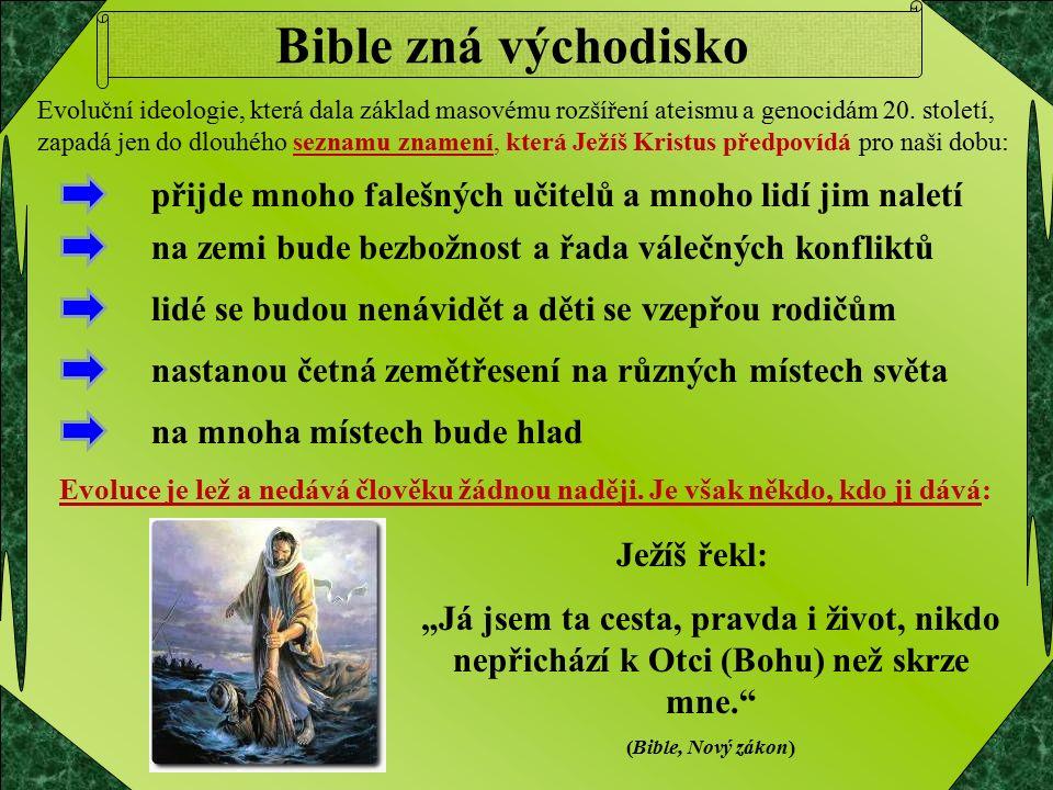"""Bible zná východisko Ježíš řekl: """"Já jsem ta cesta, pravda i život, nikdo nepřichází k Otci (Bohu) než skrze mne. (Bible, Nový zákon) Evoluční ideologie, která dala základ masovému rozšíření ateismu a genocidám 20."""