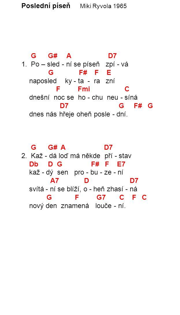 Poslední píseň Miki Ryvola 1965 G G# A D7 1. Po – sled - ní se píseň zpí - vá G F# F E naposled ky - ta - ra zní F Fmi C dnešní noc se ho - chu neu -