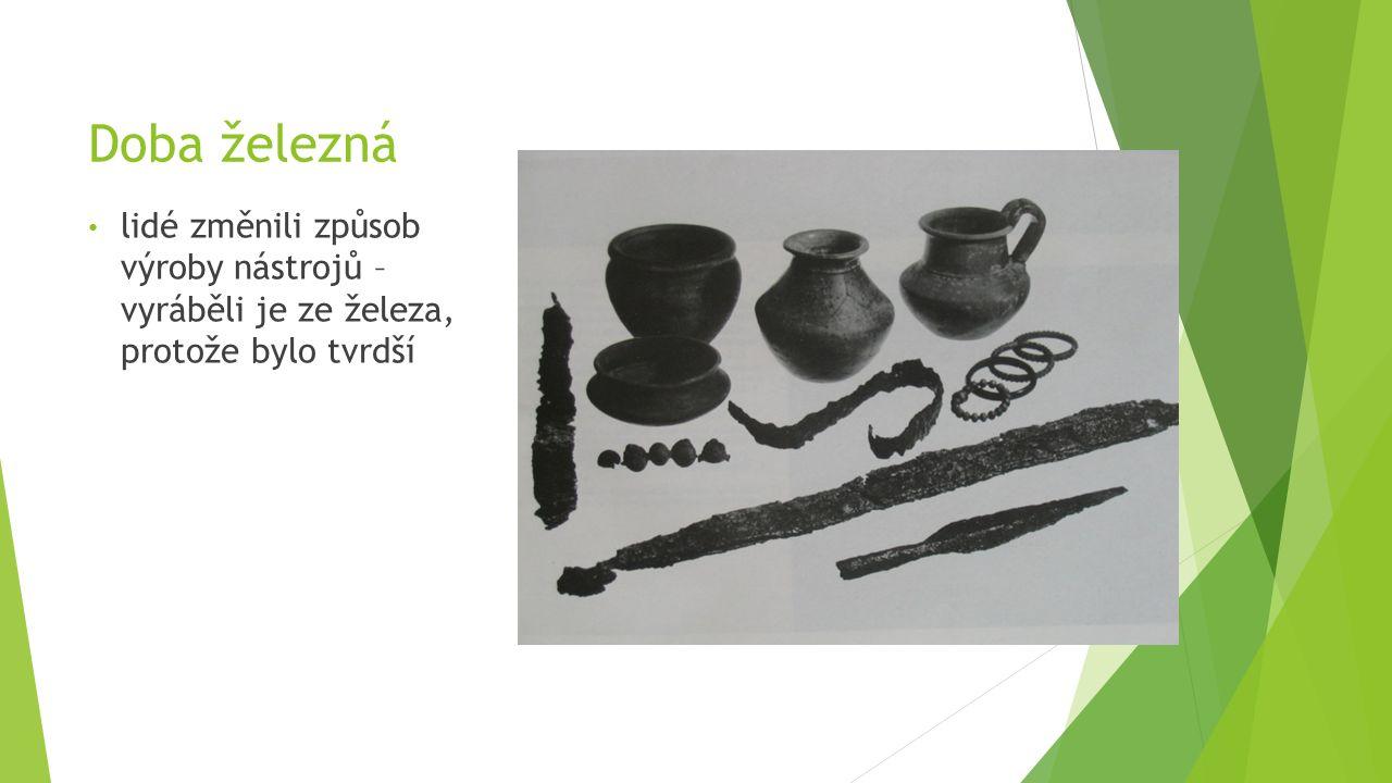 Doba železná lidé změnili způsob výroby nástrojů – vyráběli je ze železa, protože bylo tvrdší