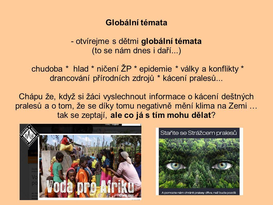 Globální témata - otvírejme s dětmi globální témata (to se nám dnes i daří...) chudoba * hlad * ničení ŽP * epidemie * války a konflikty * drancování přírodních zdrojů * kácení pralesů...