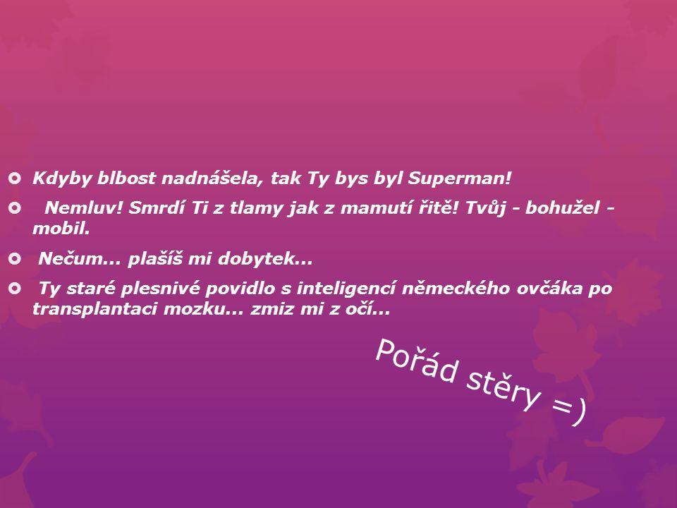 Pořád stěry =)  Kdyby blbost nadnášela, tak Ty bys byl Superman.