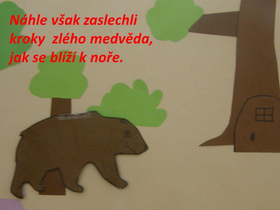 Náhle však zaslechli kroky zlého medvěda, jak se blíží k noře.
