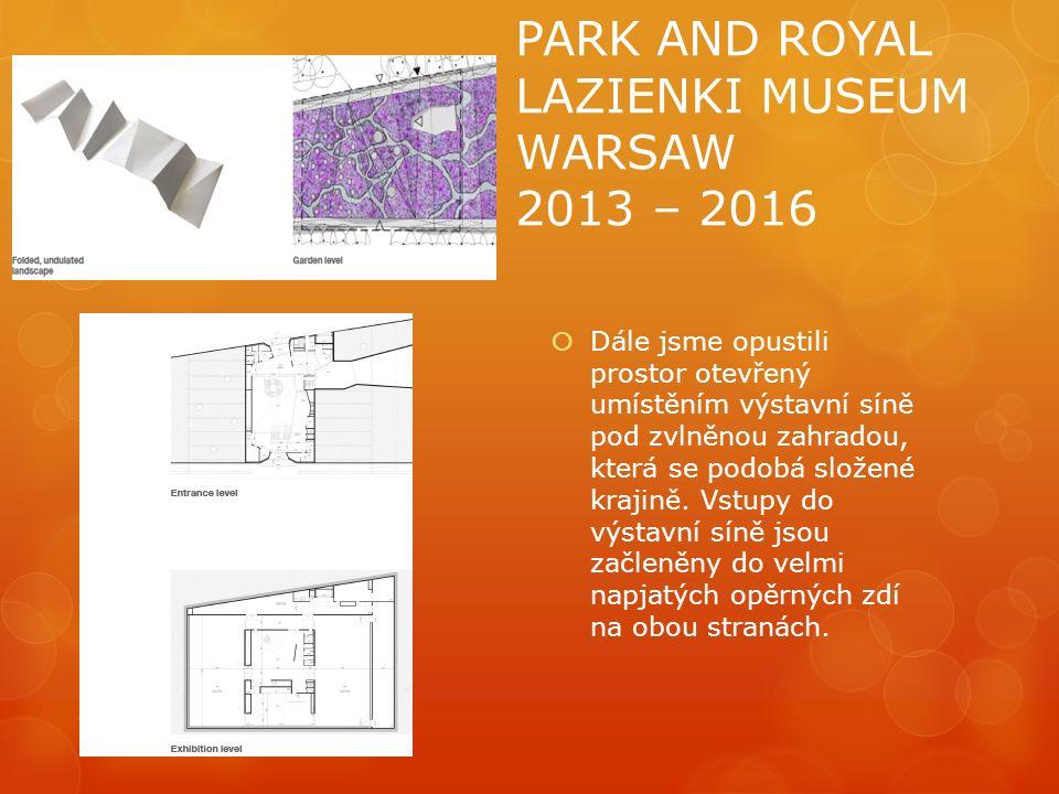PARK AND ROYAL LAZIENKI MUSEUM WARSAW 2013 – 2016  Dále jsme opustili prostor otevřený umístěním výstavní síně pod zvlněnou zahradou, která se podobá složené krajině.
